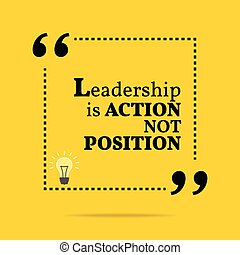Inspirational motivational quote. Leadership is action not position. Simple trendy design.
