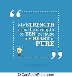 Inspirational motivational quote. My strength is as the strength of ten, because my heart is pure.