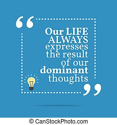 Inspirational motivational quote. Our life always express the result of our dominant thoughts.