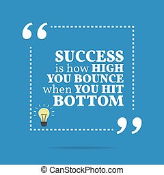 Inspirational motivational quote. Success is how high you bounce when you hit bottom.