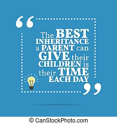 Inspirational motivational quote. The best inheritance a parent can give their children is their time each day. Simple trendy design.