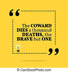 Inspirational motivational quote. The coward dies a thousand deaths, the brave but one. Simple trendy design.