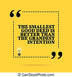 Inspirational motivational quote. The smallest good deed is better than the grandest intention. Simple trendy design.