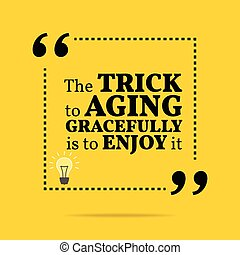 Inspirational motivational quote. The trick to aging gracefully is to enjoy it.
