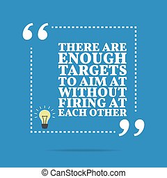 Inspirational motivational quote. There are enough targets to aim at without firing at each other.