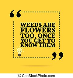 Inspirational motivational quote. Weeds are flowers too, once you get to know them.