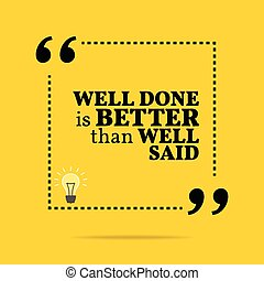 Inspirational motivational quote. Well done is better than...
