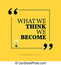 Inspirational motivational quote. What we think we become. Simple trendy design.