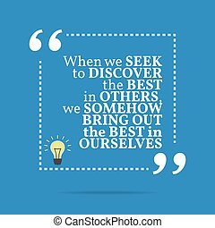 Inspirational motivational quote. When we seek to discover the best in others, we somehow bring out the best in ourselves. Simple trendy design.