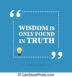 Inspirational motivational quote. Wisdom is only found in truth.