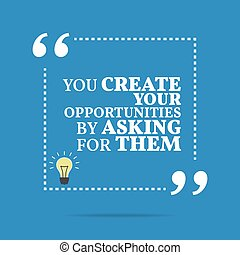 Inspirational motivational quote. You create your opportunities by asking for them.
