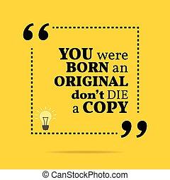 Inspirational motivational quote. You were born an original ...