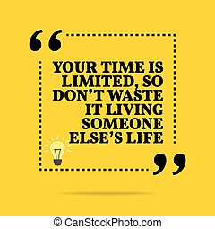 Inspirational motivational quote. Your time is limited, so don't waste it living someone else's life.