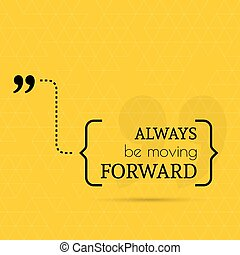 Inspirational quote. Always be moving forward. wise saying ...