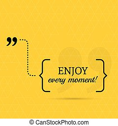 Inspirational quote. Enjoy every moment. wise saying in ...