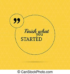Inspirational quote. Finish what you started. wise saying in...