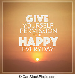 Inspirational quote : Give yourself permission to be happy...