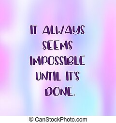 Inspirational Quote - it always seems impossible until it's done