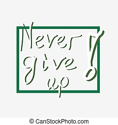 Inspirational quote Never Give Up and frame. Hand written letters. Vector illustration