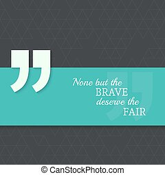 Inspirational quote. None but the brave deserve the fair. ...