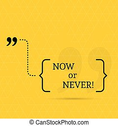 Inspirational quote. Now or never. wise saying in brackets