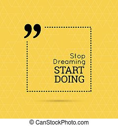 Inspirational quote. Stop dreaming start doing. wise saying...