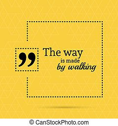 Inspirational quote. The way is made by walking. wise saying...