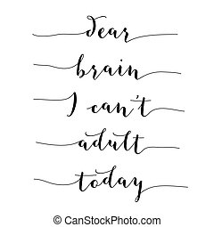 """Inspirational quote.""""Dear brain, I can't adult today"""", vector format"""