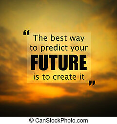 Inspirational quote:The best way to predict the future is to create it on blur background