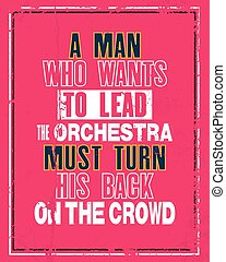 Inspiring motivation quote with text A Man Who Wants To Leed The Orchestra Must Turn His Back On The Crowd Vector typography poster concept.