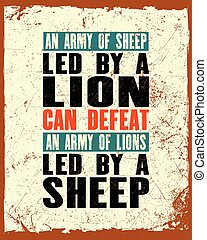 Inspiring motivation quote with text An Army Of Sheep Led By a Lion Can Defeat An Army Of Lions Led By a Sheep . Vector typography poster and t-shirt design.