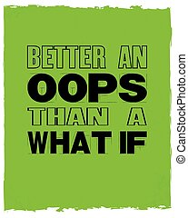 Inspiring motivation quote with text Better an Oops Than a What If. Vector typography poster and t-shirt design.