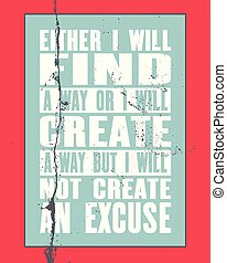Inspiring motivation quote with text Either I Will Find a Way Or I Will Create a Way But I Will Not Create An Excuse.