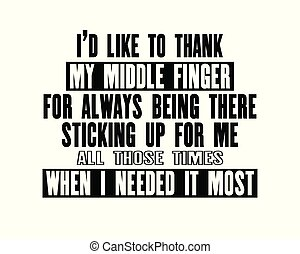 Inspiring motivation quote with text I Would Like To Thank My Middle Finger For Always Being There Sticking Up For Me All Those Times When I Needed It Most.