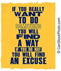 Inspiring motivation quote with text If You Really Want To Do Something You Will Find a Way If You Do Not You Will Find An Excuse.