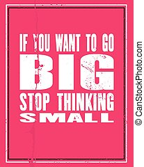 Inspiring motivation quote with text If You Want To Go Big Stop Thinking Small. Vector typography poster