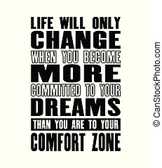 Inspiring motivation quote with text Life Will Only Change When You Become More Committed To Your Dreams Than You Are To Your Comort Zone.