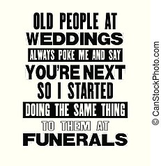 Inspiring motivation quote with text Old People At Weddings Always Poke Me And Say You Are The Next So I Started Doing The Same Thing To Them At Funerals.