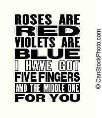 Inspiring motivation quote with text Roses Are Red Violets Are Blue I Have Got Five Fingers And The Middle One For You. Vector typography poster and t-shirt design.