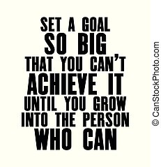 Inspiring motivation quote with text Set a Goal So Big That You Can Not Achieve It Until You Grow Into The Person Who Can. Vector typography poster.