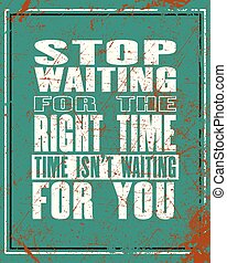 Inspiring motivation quote with text Stop Waiting For The Right Time Time Is Not Waiting For You. Vector typography poster and t-shirt design.