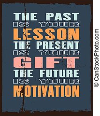 Inspiring motivation quote with text The Past Is Your Lesson The Present Is Your Gift The Future Is Your Motivation. Vector typography poster and t-shirt design.