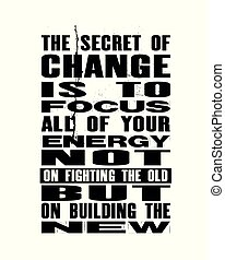 Inspiring motivation quote with text The Secret Of Change Is To Focus All Of Your Energy Not On Fighting The Old But On Building The New. Vector poster.
