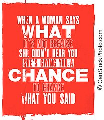 Inspiring motivation quote with text When a Woman Says What It Is Not Because She Did Not Hear You She Is Giving You a Chance To Change What You Said.