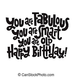You are fabulous You are smart You are old Happy Birthday - Funny, comical birthday slogan. Social media, poster, card, banner, textile, gift, design element. Sketch quote, phrase on white background.
