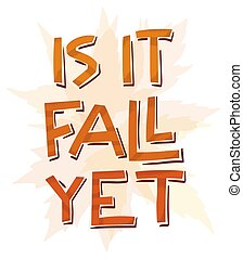 Is it fall yet simple papercut style lettering. Funky phrase illustration with maple leaves elements in the background. Vector.