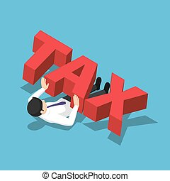 Isometric businessman crushed under the big tax word