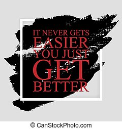 It never gets easier you just get better - inspirational...