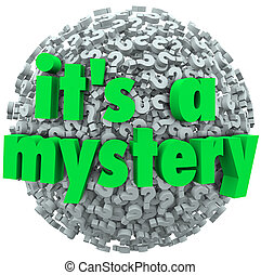 The words It's a Mystery on a question mark ball or sphere to illustrate an unknown or uncertain answer or fact