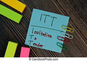 ITT - Invitation To Tender write on sticky notes isolated on Wooden Table.